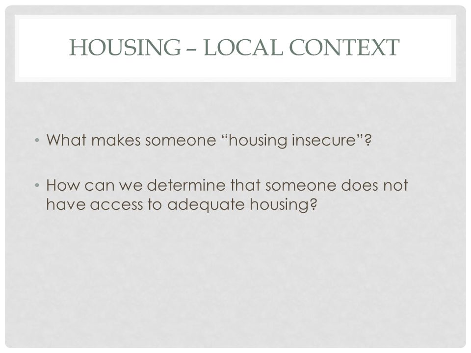 HOUSING – LOCAL CONTEXT What makes someone housing insecure .