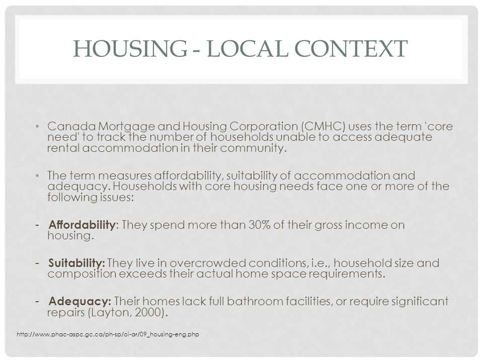 HOUSING - LOCAL CONTEXT Canada Mortgage and Housing Corporation (CMHC) uses the term core need to track the number of households unable to access adequate rental accommodation in their community.