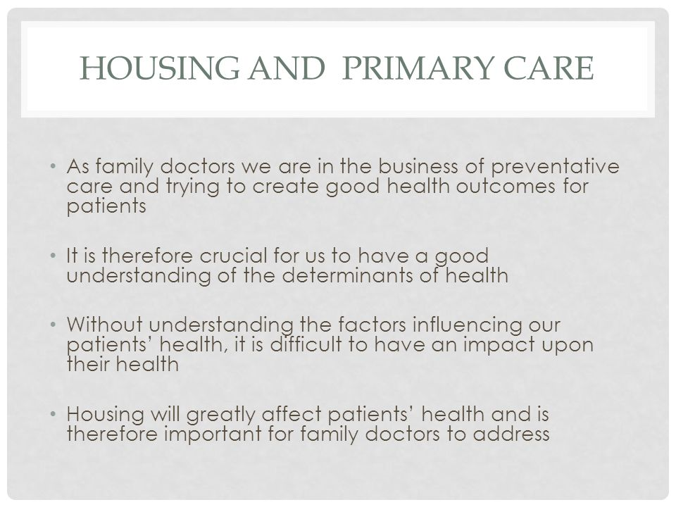 HOUSING AND PRIMARY CARE As family doctors we are in the business of preventative care and trying to create good health outcomes for patients It is therefore crucial for us to have a good understanding of the determinants of health Without understanding the factors influencing our patients' health, it is difficult to have an impact upon their health Housing will greatly affect patients' health and is therefore important for family doctors to address