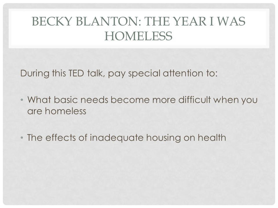 BECKY BLANTON: THE YEAR I WAS HOMELESS During this TED talk, pay special attention to: What basic needs become more difficult when you are homeless The effects of inadequate housing on health
