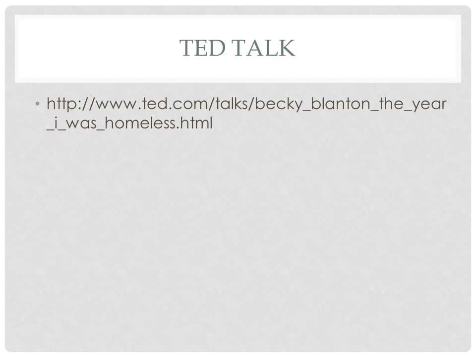 TED TALK http://www.ted.com/talks/becky_blanton_the_year _i_was_homeless.html