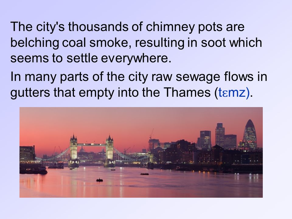 The city s thousands of chimney pots are belching coal smoke, resulting in soot which seems to settle everywhere.