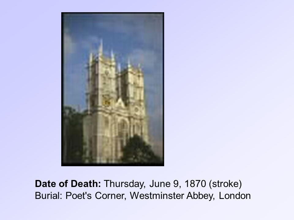 Date of Death: Thursday, June 9, 1870 (stroke) Burial: Poet s Corner, Westminster Abbey, London