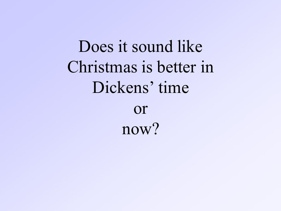 Does it sound like Christmas is better in Dickens' time or now