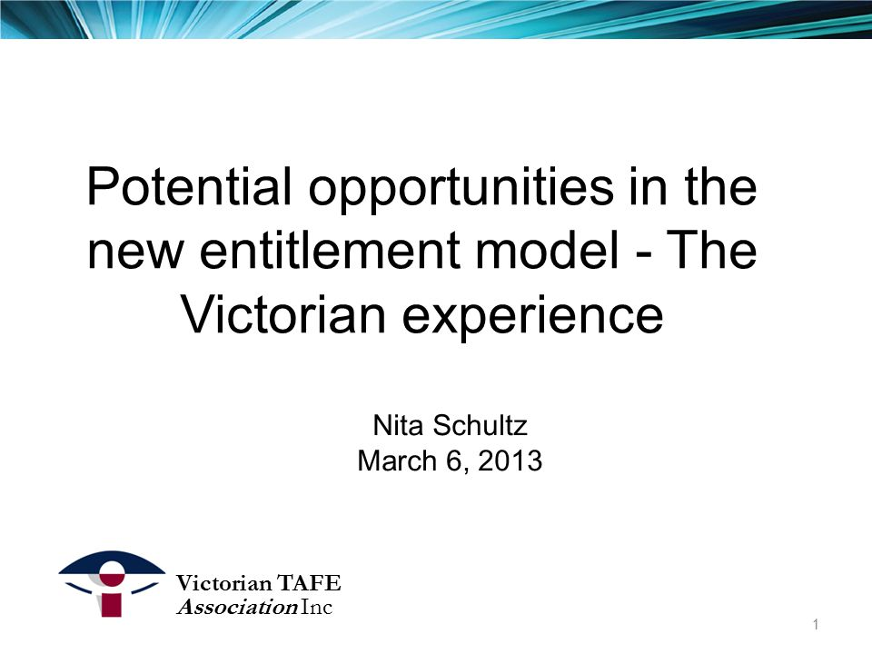 Potential opportunities in the new entitlement model - The Victorian experience Nita Schultz March 6, 2013 Victorian TAFE Association Inc 1