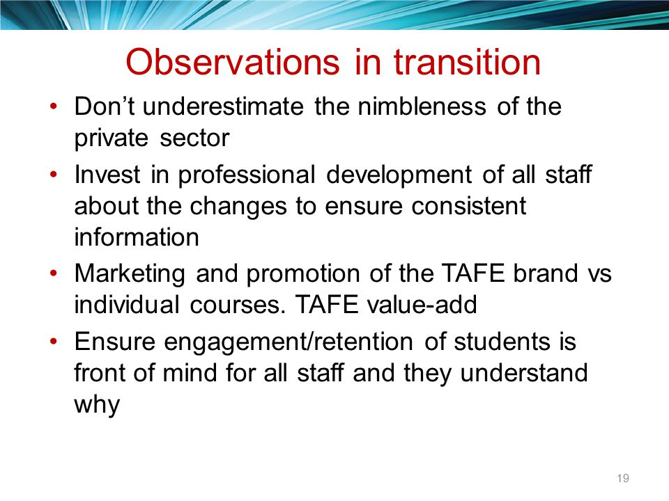 Observations in transition Don't underestimate the nimbleness of the private sector Invest in professional development of all staff about the changes to ensure consistent information Marketing and promotion of the TAFE brand vs individual courses.