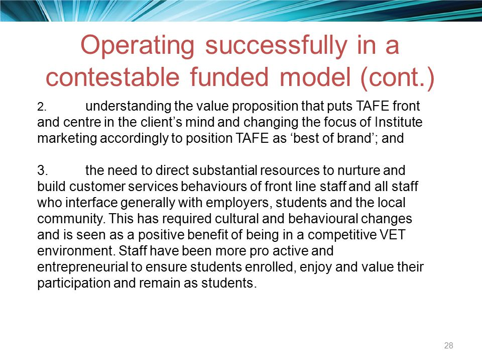 Operating successfully in a contestable funded model (cont.) 28 2. understanding the value proposition that puts TAFE front and centre in the client's
