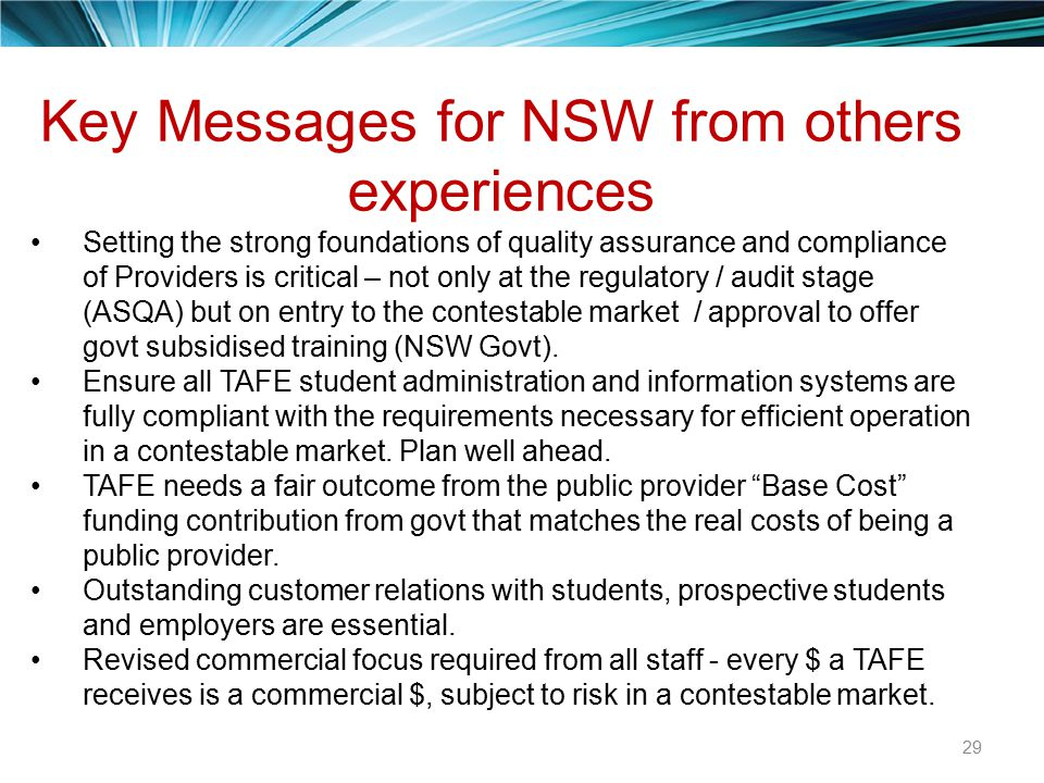 29 Key Messages for NSW from others experiences Setting the strong foundations of quality assurance and compliance of Providers is critical – not only at the regulatory / audit stage (ASQA) but on entry to the contestable market / approval to offer govt subsidised training (NSW Govt).