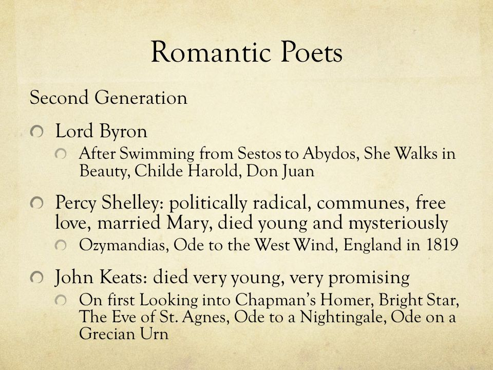 Romantic Poets Second Generation Lord Byron After Swimming from Sestos to Abydos, She Walks in Beauty, Childe Harold, Don Juan Percy Shelley: politically radical, communes, free love, married Mary, died young and mysteriously Ozymandias, Ode to the West Wind, England in 1819 John Keats: died very young, very promising On first Looking into Chapman's Homer, Bright Star, The Eve of St.