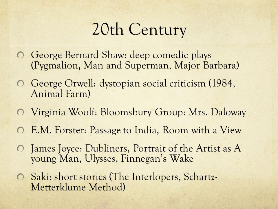 20th Century George Bernard Shaw: deep comedic plays (Pygmalion, Man and Superman, Major Barbara) George Orwell: dystopian social criticism (1984, Animal Farm) Virginia Woolf: Bloomsbury Group: Mrs.