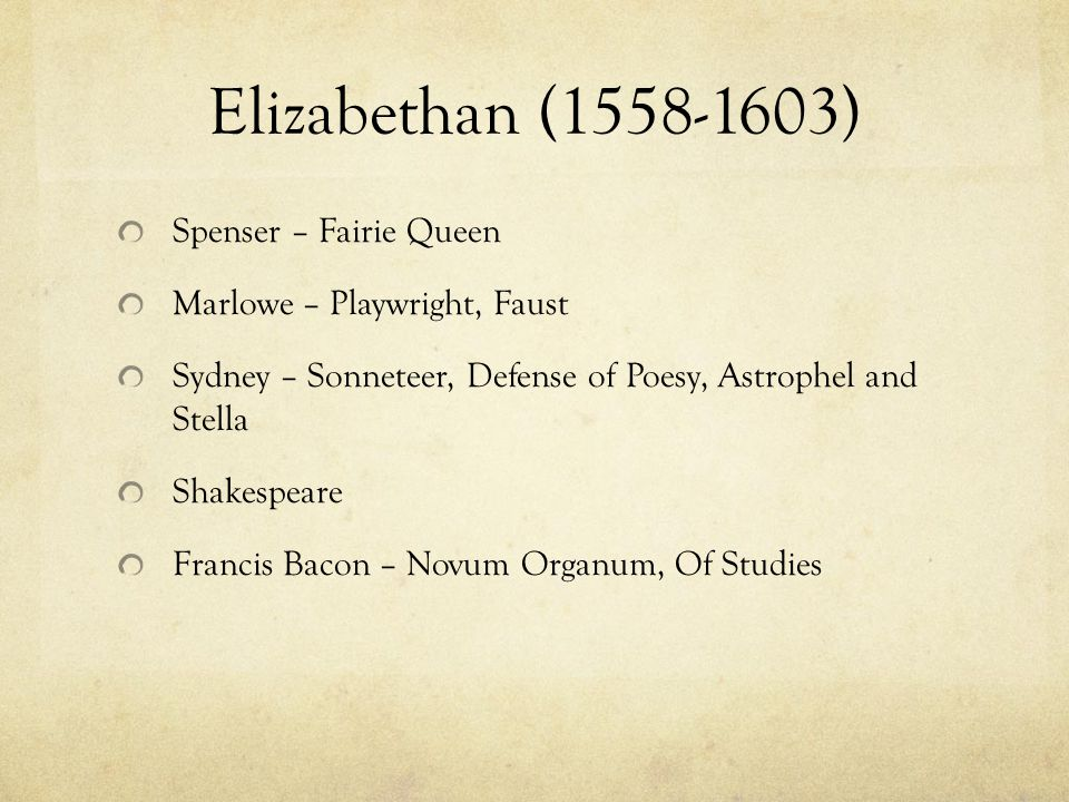 Elizabethan (1558-1603) Spenser – Fairie Queen Marlowe – Playwright, Faust Sydney – Sonneteer, Defense of Poesy, Astrophel and Stella Shakespeare Francis Bacon – Novum Organum, Of Studies