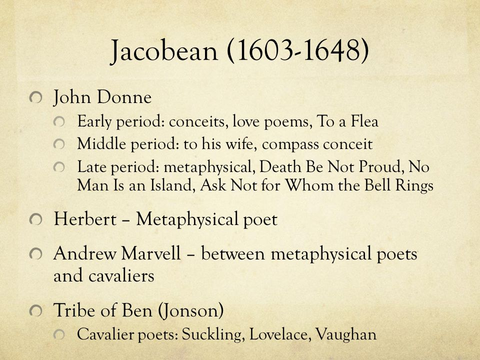 Jacobean (1603-1648) John Donne Early period: conceits, love poems, To a Flea Middle period: to his wife, compass conceit Late period: metaphysical, Death Be Not Proud, No Man Is an Island, Ask Not for Whom the Bell Rings Herbert – Metaphysical poet Andrew Marvell – between metaphysical poets and cavaliers Tribe of Ben (Jonson) Cavalier poets: Suckling, Lovelace, Vaughan