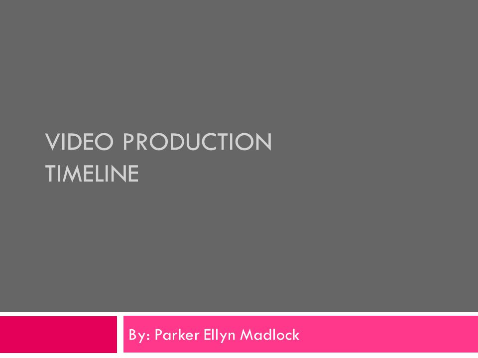 VIDEO PRODUCTION TIMELINE By: Parker Ellyn Madlock