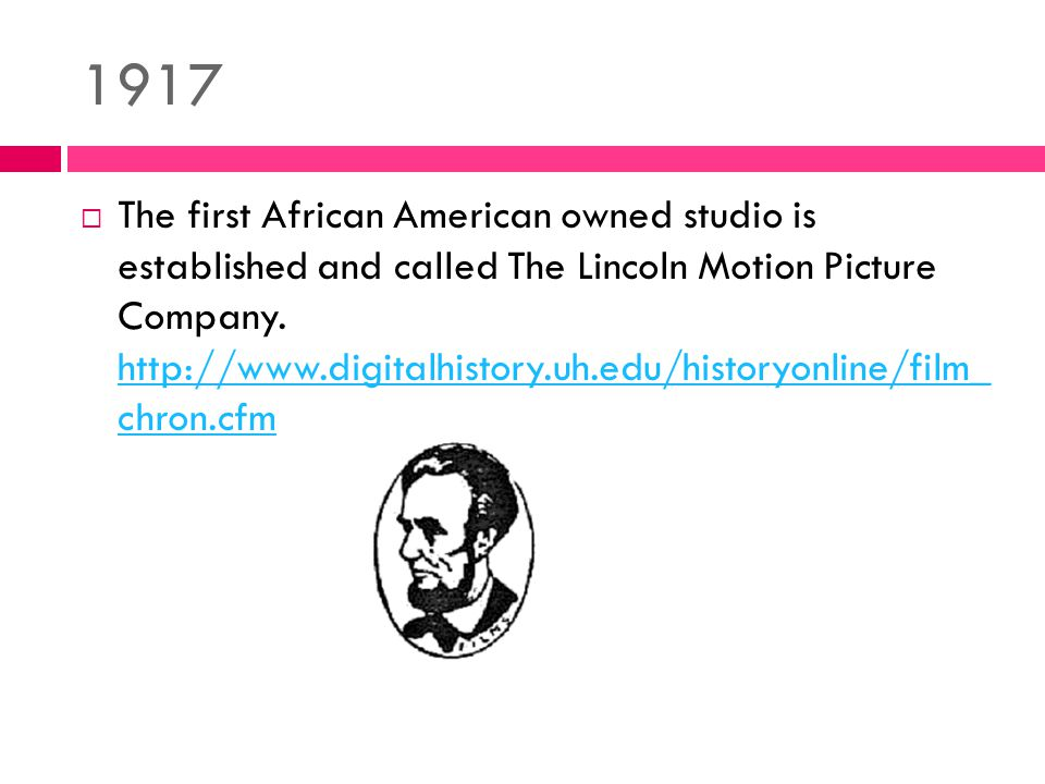 1917  The first African American owned studio is established and called The Lincoln Motion Picture Company.