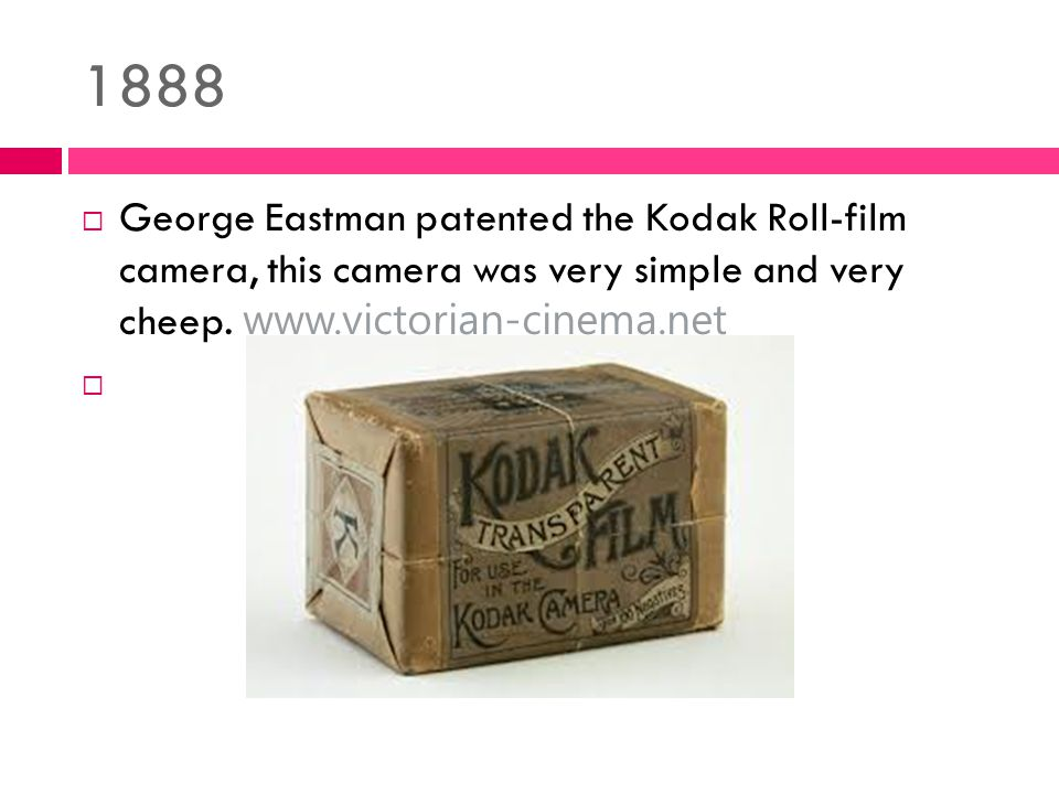 1888  George Eastman patented the Kodak Roll-film camera, this camera was very simple and very cheep.