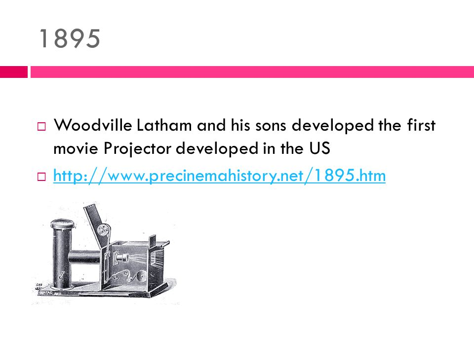 1895  Woodville Latham and his sons developed the first movie Projector developed in the US  http://www.precinemahistory.net/1895.htm http://www.precinemahistory.net/1895.htm