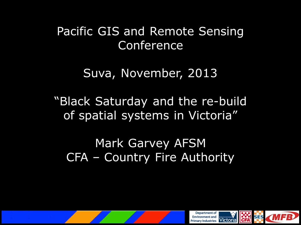 "1 Pacific GIS and Remote Sensing Conference Suva, November, 2013 ""Black Saturday and the re-build of spatial systems in Victoria"" Mark Garvey AFSM CFA"