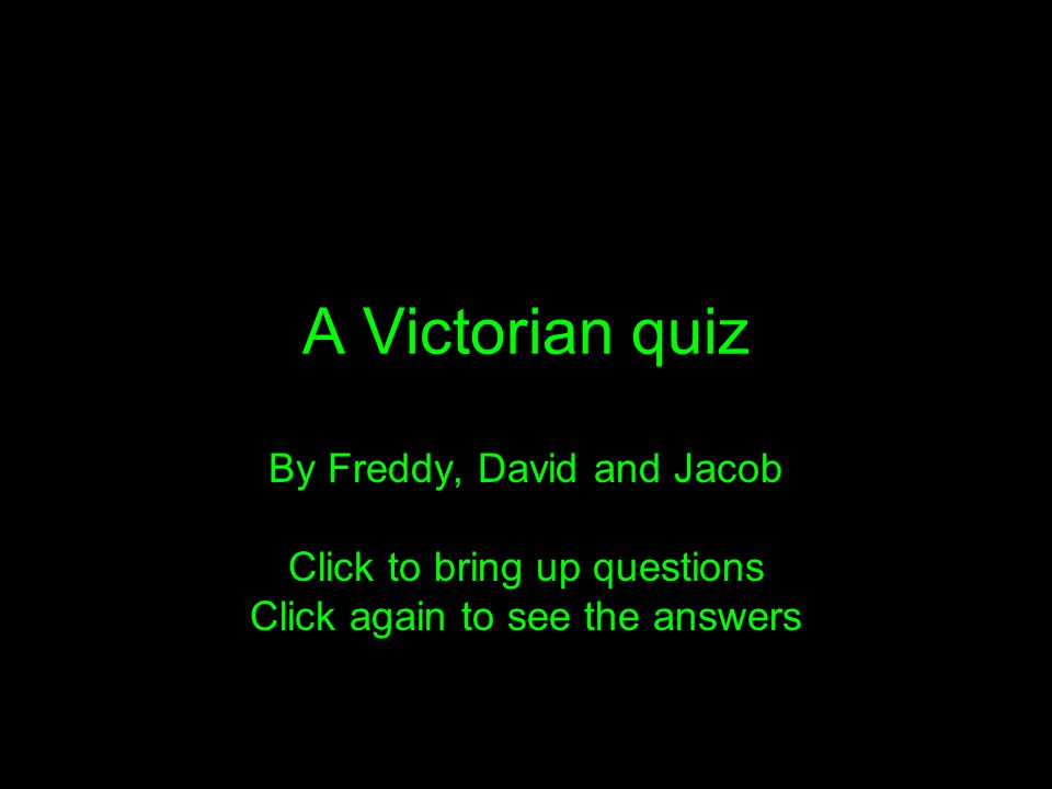 A Victorian quiz By Freddy, David and Jacob Click to bring up questions Click again to see the answers