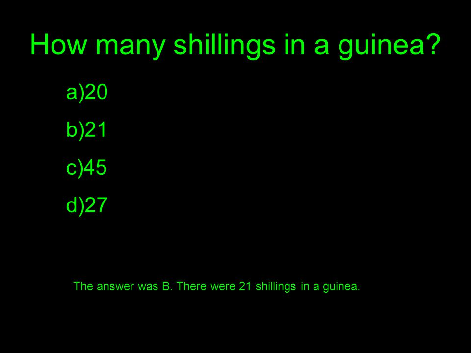 How many shillings in a guinea. a)20 b)21 c)45 d)27 The answer was B.