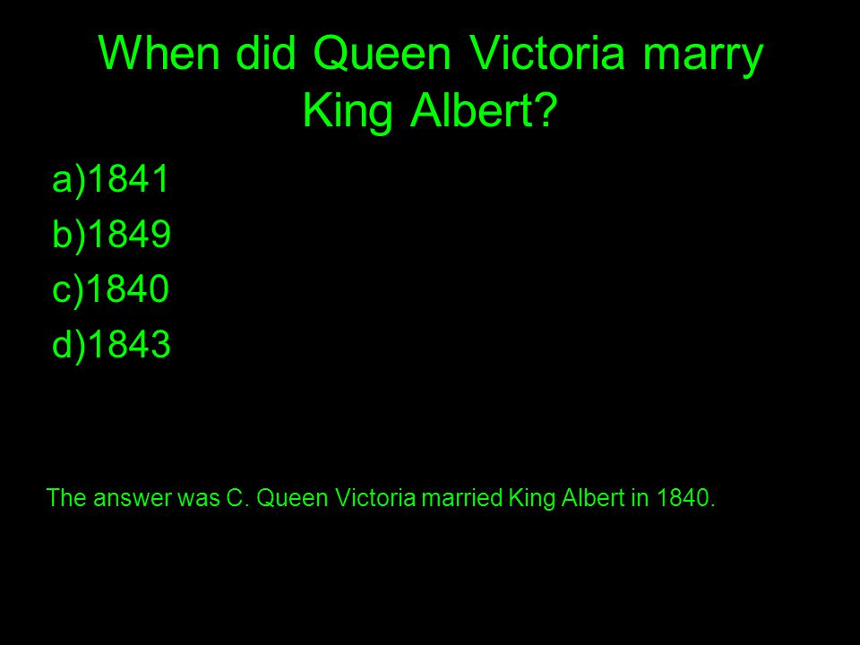 When did Queen Victoria marry King Albert. a)1841 b)1849 c)1840 d)1843 The answer was C.