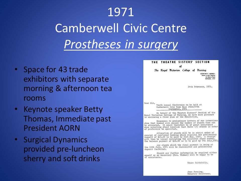 1971 Camberwell Civic Centre Prostheses in surgery Space for 43 trade exhibitors with separate morning & afternoon tea rooms Keynote speaker Betty Thomas, Immediate past President AORN Surgical Dynamics provided pre-luncheon sherry and soft drinks