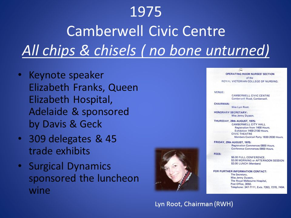 1975 Camberwell Civic Centre All chips & chisels ( no bone unturned) Keynote speaker Elizabeth Franks, Queen Elizabeth Hospital, Adelaide & sponsored by Davis & Geck 309 delegates & 45 trade exhibits Surgical Dynamics sponsored the luncheon wine Lyn Root, Chairman (RWH)