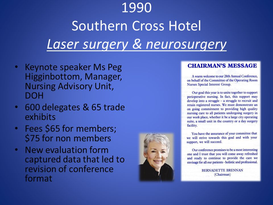 1990 Southern Cross Hotel Laser surgery & neurosurgery Keynote speaker Ms Peg Higginbottom, Manager, Nursing Advisory Unit, DOH 600 delegates & 65 trade exhibits Fees $65 for members; $75 for non members New evaluation form captured data that led to revision of conference format