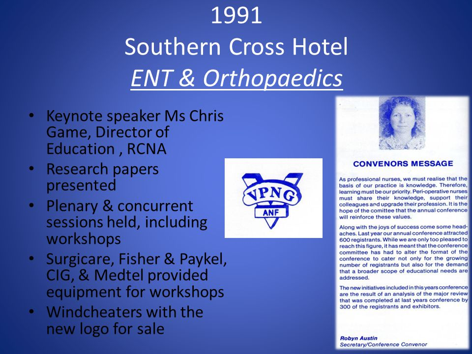 1991 Southern Cross Hotel ENT & Orthopaedics Keynote speaker Ms Chris Game, Director of Education, RCNA Research papers presented Plenary & concurrent sessions held, including workshops Surgicare, Fisher & Paykel, CIG, & Medtel provided equipment for workshops Windcheaters with the new logo for sale