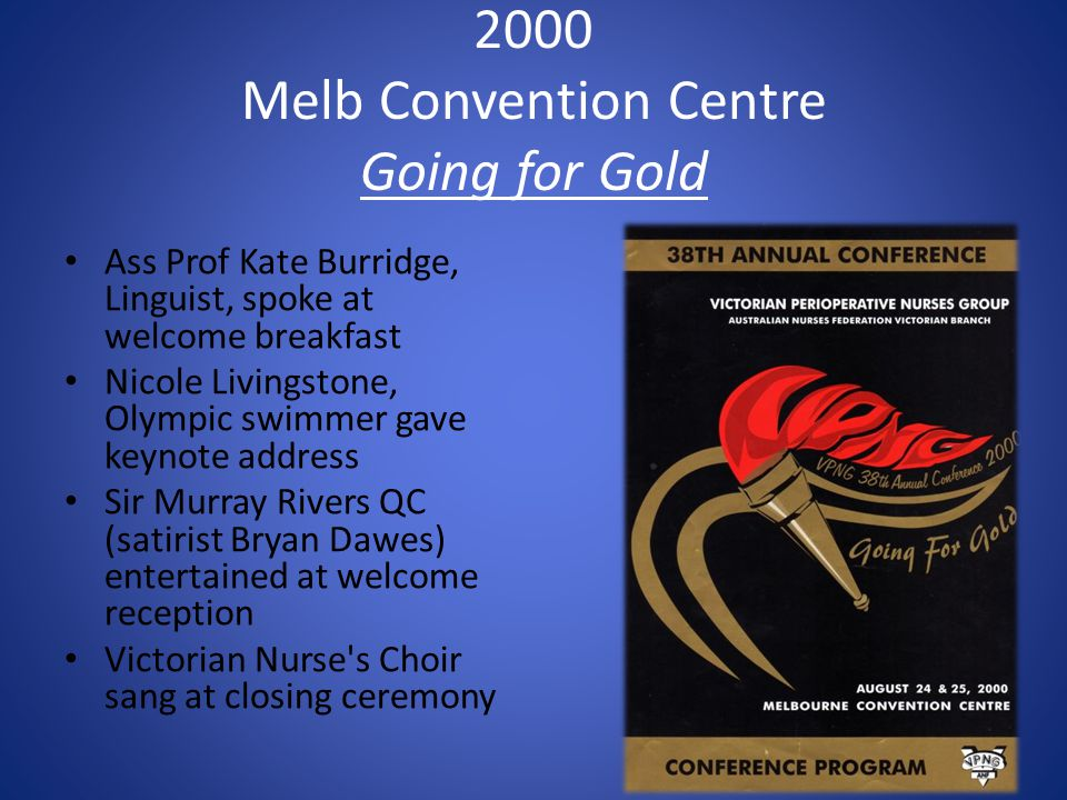2000 Melb Convention Centre Going for Gold Ass Prof Kate Burridge, Linguist, spoke at welcome breakfast Nicole Livingstone, Olympic swimmer gave keynote address Sir Murray Rivers QC (satirist Bryan Dawes) entertained at welcome reception Victorian Nurse s Choir sang at closing ceremony