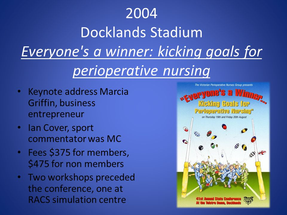 2004 Docklands Stadium Everyone s a winner: kicking goals for perioperative nursing Keynote address Marcia Griffin, business entrepreneur Ian Cover, sport commentator was MC Fees $375 for members, $475 for non members Two workshops preceded the conference, one at RACS simulation centre