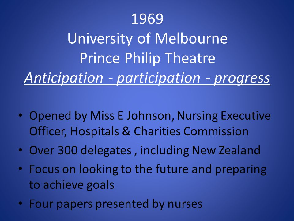1969 University of Melbourne Prince Philip Theatre Anticipation - participation - progress Opened by Miss E Johnson, Nursing Executive Officer, Hospitals & Charities Commission Over 300 delegates, including New Zealand Focus on looking to the future and preparing to achieve goals Four papers presented by nurses