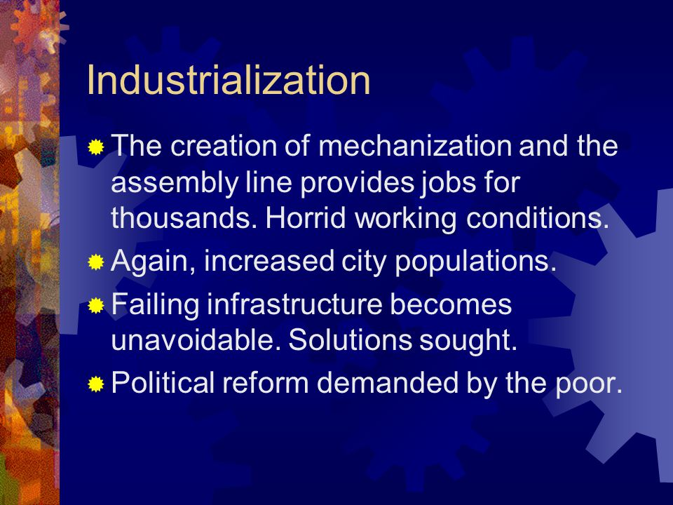 Industrialization  The creation of mechanization and the assembly line provides jobs for thousands.