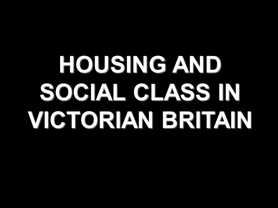 HOUSING AND SOCIAL CLASS IN VICTORIAN BRITAIN
