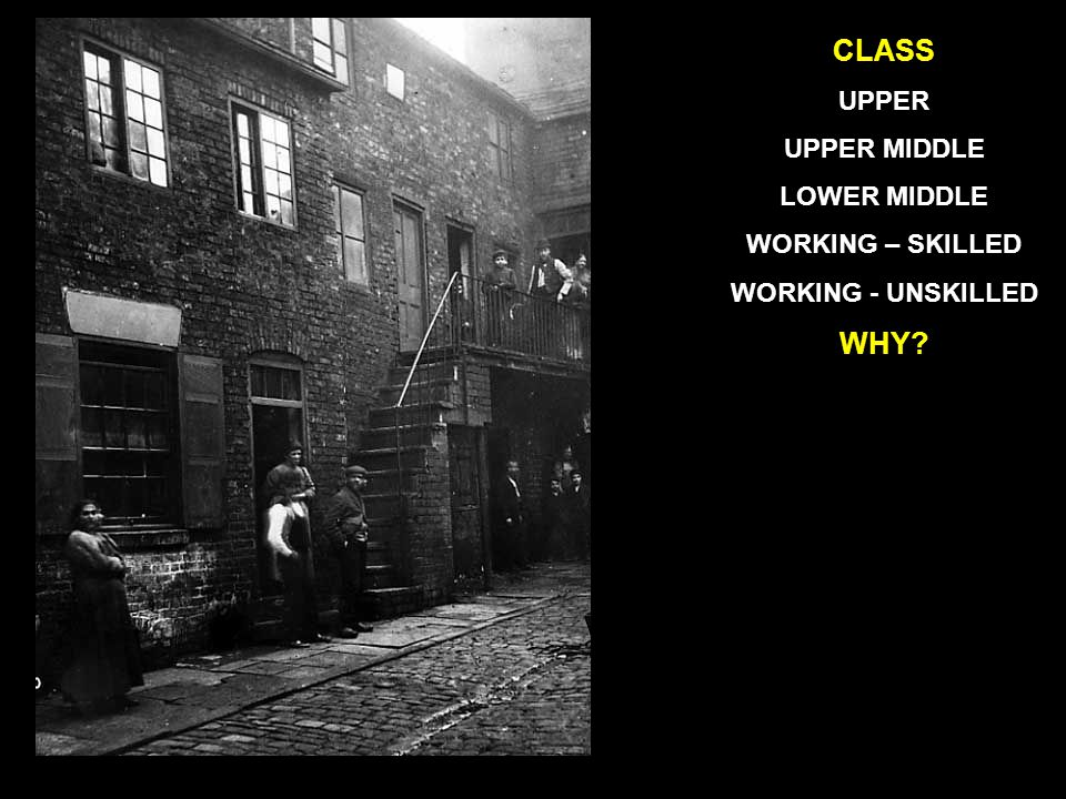 WHY CLASS UPPER UPPER MIDDLE LOWER MIDDLE WORKING – SKILLED WORKING - UNSKILLED