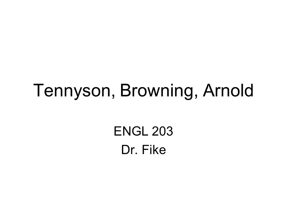 Tennyson, Browning, Arnold ENGL 203 Dr. Fike