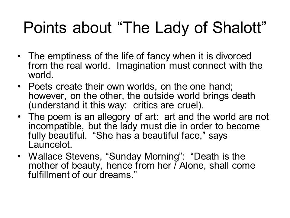 "Points about ""The Lady of Shalott"" The emptiness of the life of fancy when it is divorced from the real world. Imagination must connect with the world"