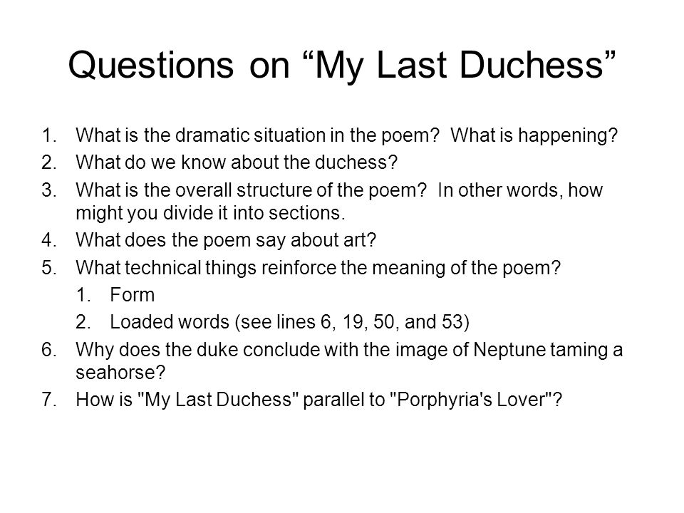 "Questions on ""My Last Duchess"" 1.What is the dramatic situation in the poem? What is happening? 2.What do we know about the duchess? 3.What is the ove"