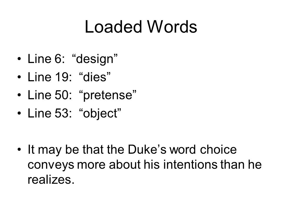 "Loaded Words Line 6: ""design"" Line 19: ""dies"" Line 50: ""pretense"" Line 53: ""object"" It may be that the Duke's word choice conveys more about his inten"