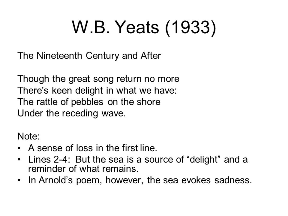 W.B. Yeats (1933) The Nineteenth Century and After Though the great song return no more There's keen delight in what we have: The rattle of pebbles on