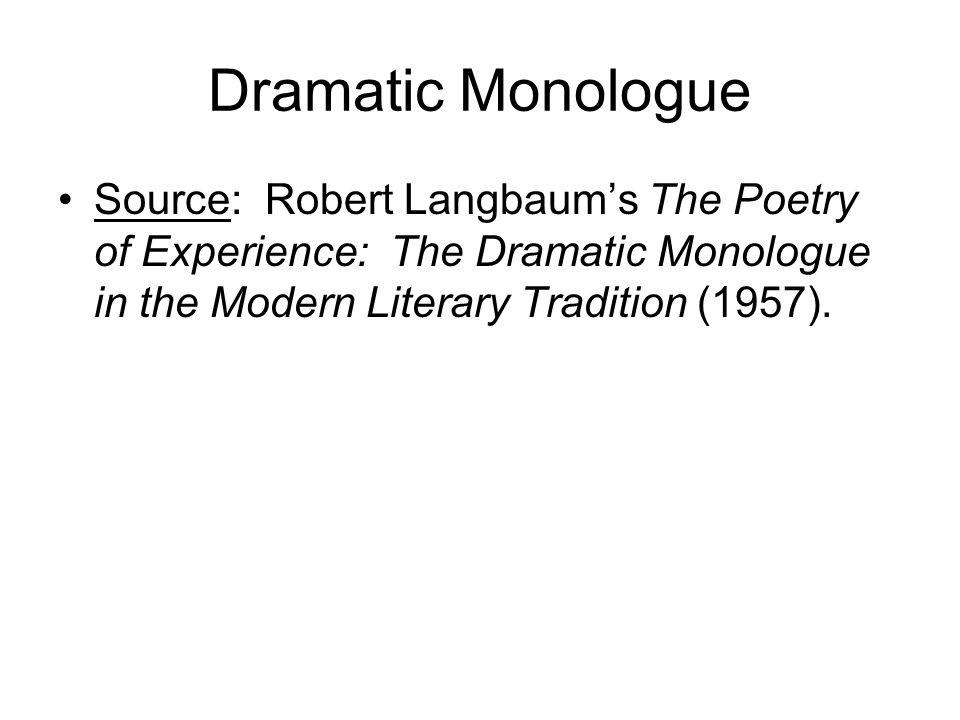 Characteristics of the Dramatic Monologue Speaker: There is a single speaker, not the poet, speaks at a critical moment of stress or emotion (NOT emotion recollected in tranquility ).