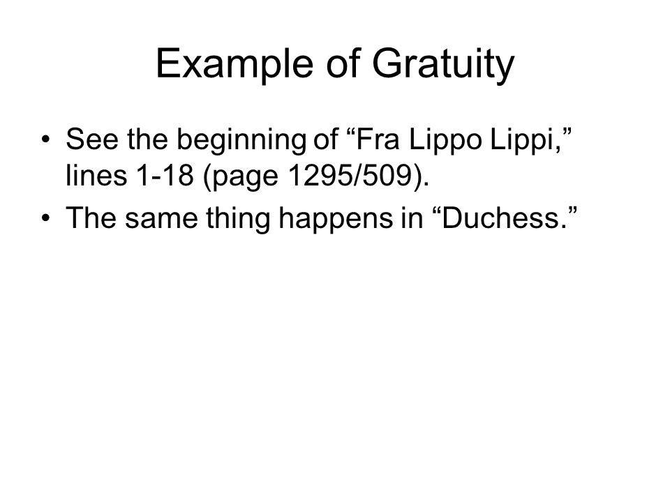 "Example of Gratuity See the beginning of ""Fra Lippo Lippi,"" lines 1-18 (page 1295/509). The same thing happens in ""Duchess."""