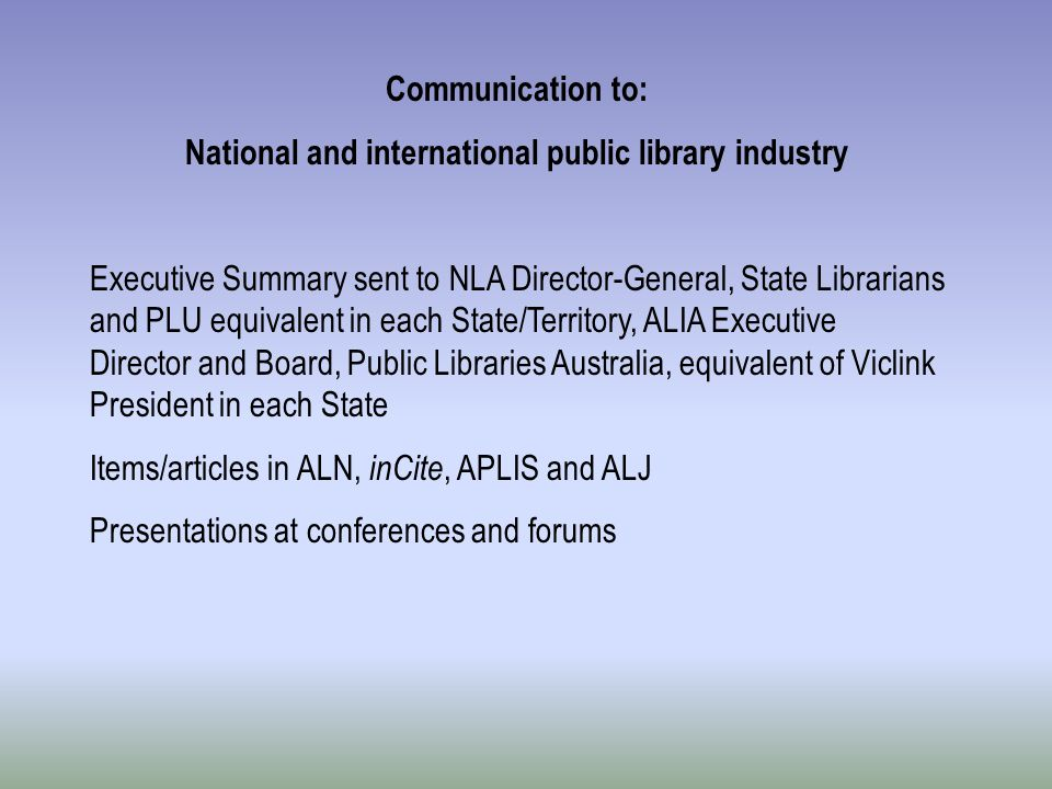 Communication to: National and international public library industry Executive Summary sent to NLA Director-General, State Librarians and PLU equivalent in each State/Territory, ALIA Executive Director and Board, Public Libraries Australia, equivalent of Viclink President in each State Items/articles in ALN, inCite, APLIS and ALJ Presentations at conferences and forums