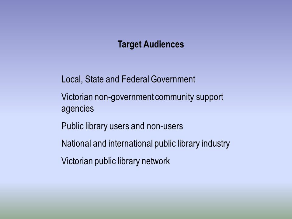 Target Audiences Local, State and Federal Government Victorian non-government community support agencies Public library users and non-users National and international public library industry Victorian public library network