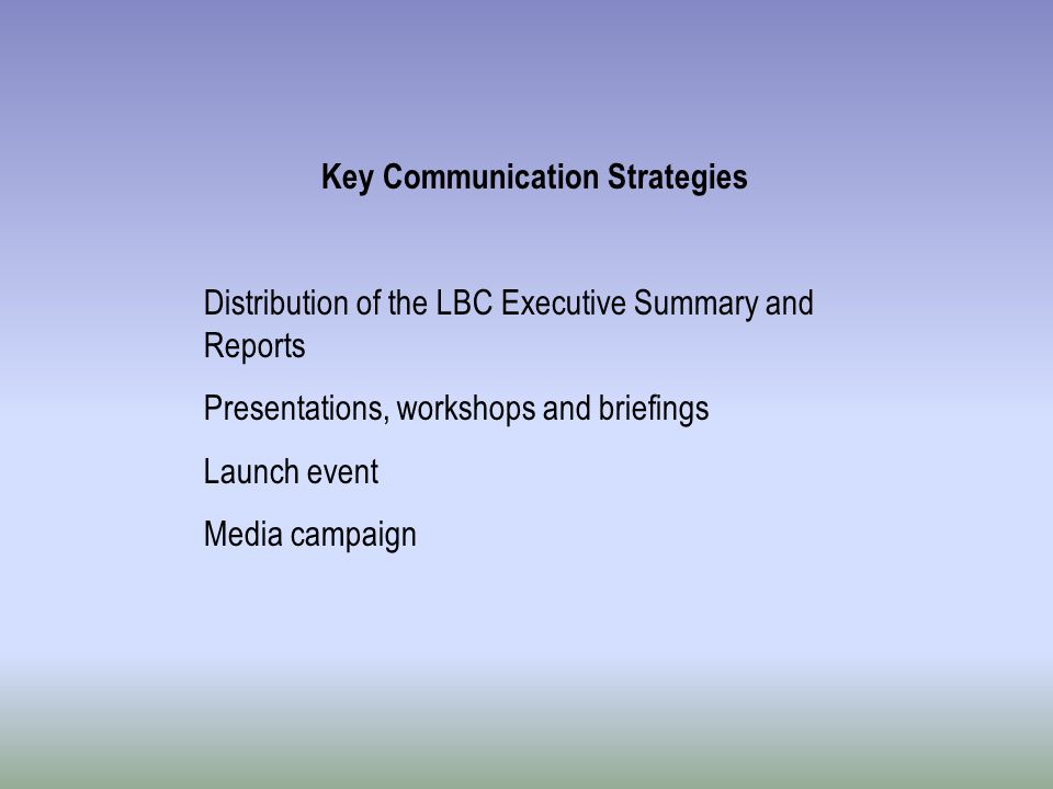Key Communication Strategies Distribution of the LBC Executive Summary and Reports Presentations, workshops and briefings Launch event Media campaign