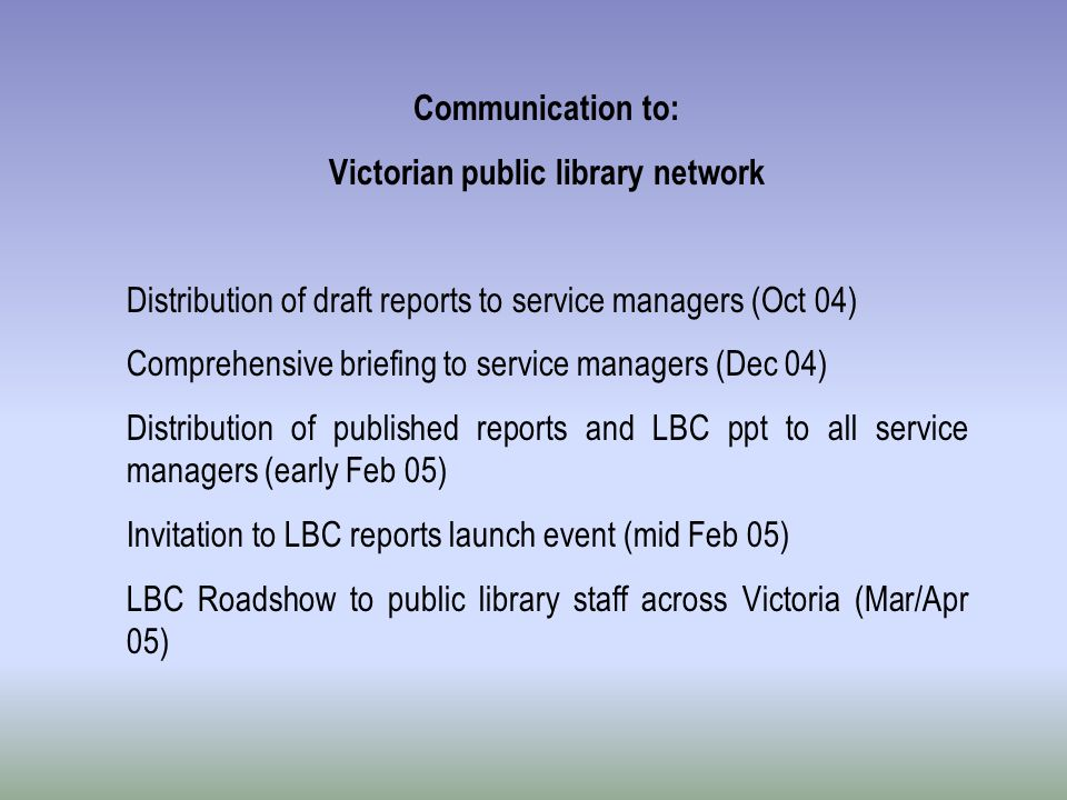 Communication to: Victorian public library network Distribution of draft reports to service managers (Oct 04) Comprehensive briefing to service manage