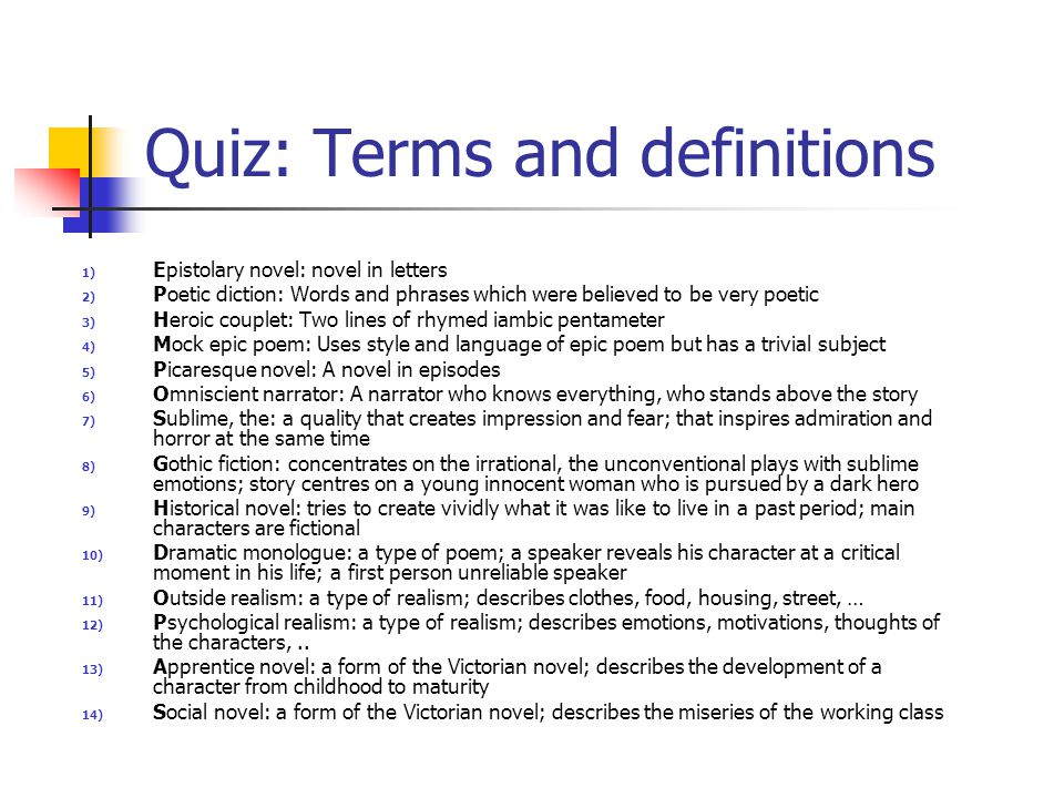 Quiz: Terms and definitions 1) Epistolary novel: novel in letters 2) Poetic diction: Words and phrases which were believed to be very poetic 3) Heroic couplet: Two lines of rhymed iambic pentameter 4) Mock epic poem: Uses style and language of epic poem but has a trivial subject 5) Picaresque novel: A novel in episodes 6) Omniscient narrator: A narrator who knows everything, who stands above the story 7) Sublime, the: a quality that creates impression and fear; that inspires admiration and horror at the same time 8) Gothic fiction: concentrates on the irrational, the unconventional plays with sublime emotions; story centres on a young innocent woman who is pursued by a dark hero 9) Historical novel: tries to create vividly what it was like to live in a past period; main characters are fictional 10) Dramatic monologue: a type of poem; a speaker reveals his character at a critical moment in his life; a first person unreliable speaker 11) Outside realism: a type of realism; describes clothes, food, housing, street, … 12) Psychological realism: a type of realism; describes emotions, motivations, thoughts of the characters,..