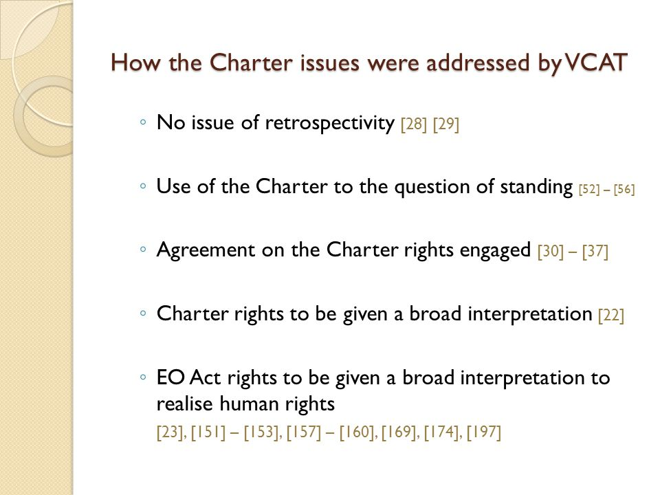 How the Charter issues were addressed by VCAT ◦ No issue of retrospectivity [28] [29] ◦ Use of the Charter to the question of standing [52] – [56] ◦ Agreement on the Charter rights engaged [30] – [37] ◦ Charter rights to be given a broad interpretation [22] ◦ EO Act rights to be given a broad interpretation to realise human rights [23], [151] – [153], [157] – [160], [169], [174], [197]
