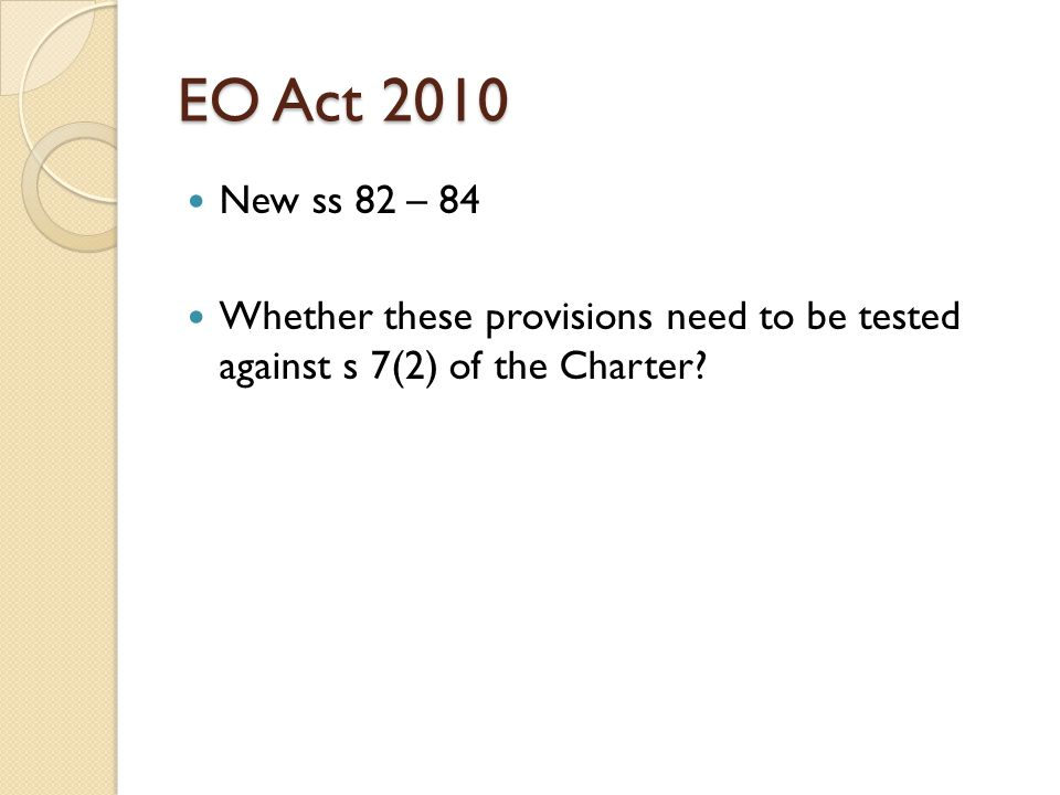 EO Act 2010 New ss 82 – 84 Whether these provisions need to be tested against s 7(2) of the Charter?