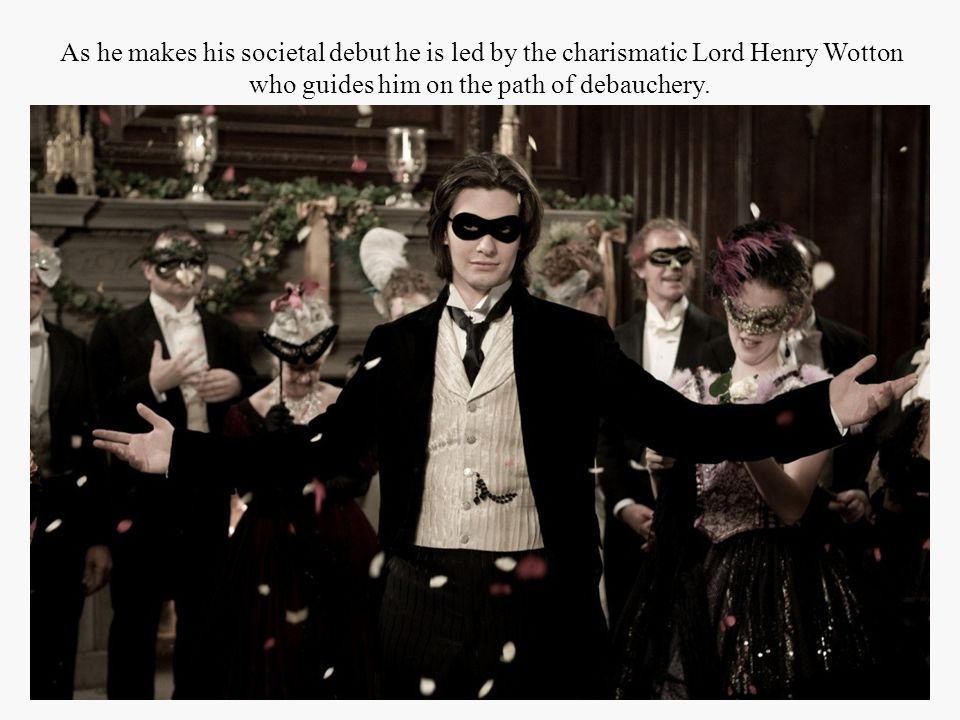 As he makes his societal debut he is led by the charismatic Lord Henry Wotton who guides him on the path of debauchery.