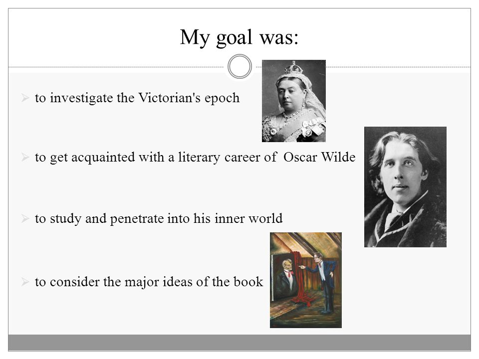 My goal was:  to investigate the Victorian's epoch  to get acquainted with a literary career of Oscar Wilde  to study and penetrate into his inner